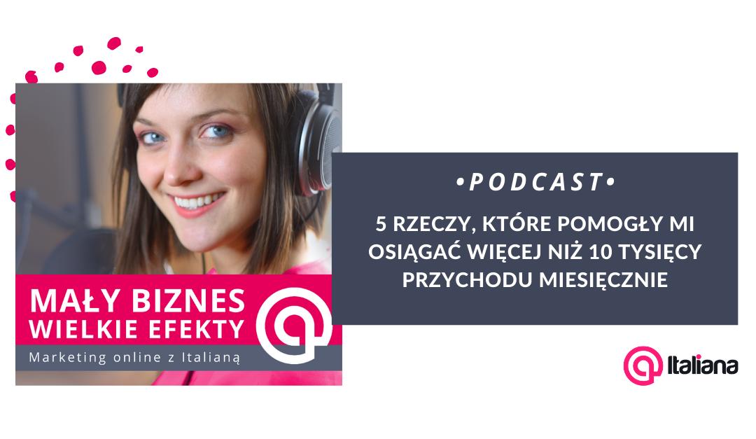 Podcast – 5 rzeczy, które pomogły mi osiągać więcej niż 10 tysięcy przychodu miesięcznie